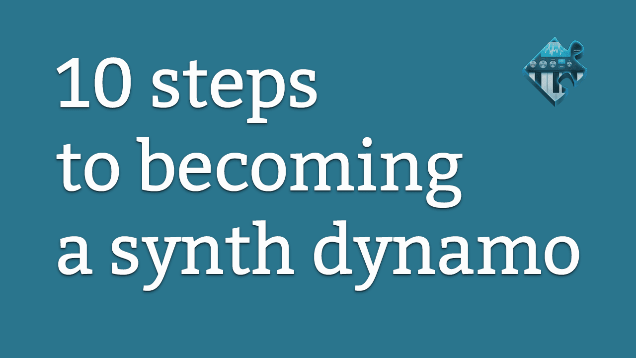 Ten Steps To Becoming A Synth Dynamo | Syntorial